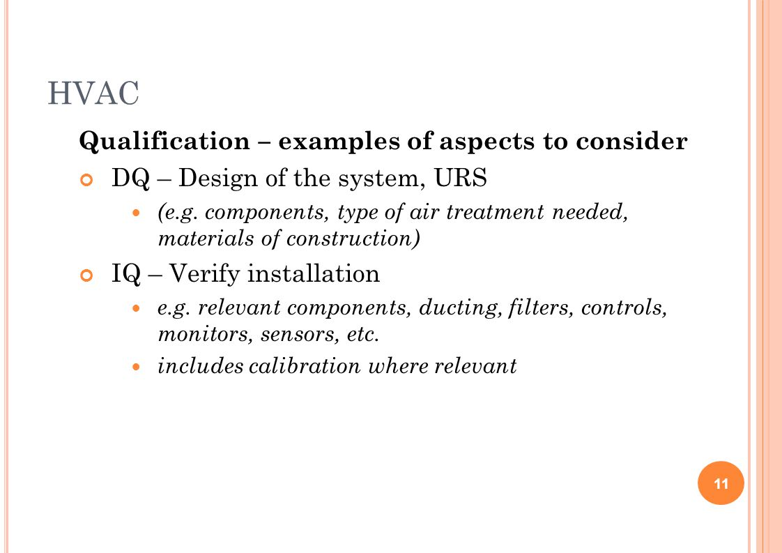 HVAC Qualification – examples of aspects to consider DQ – Design of the system, URS (e.g. components, type of air treatment needed, materials of const