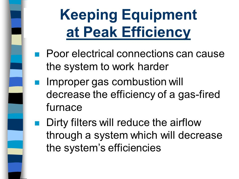 Keeping Equipment at Peak Efficiency n Poor electrical connections can cause the system to work harder n Improper gas combustion will decrease the eff