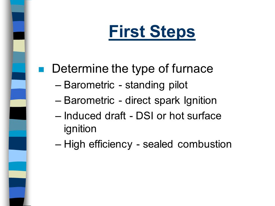 First Steps n Determine the type of furnace –Barometric - standing pilot –Barometric - direct spark Ignition –Induced draft - DSI or hot surface ignit