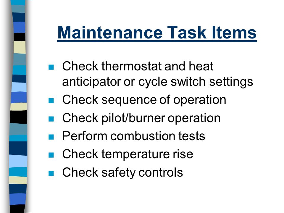 Maintenance Task Items n Check thermostat and heat anticipator or cycle switch settings n Check sequence of operation n Check pilot/burner operation n
