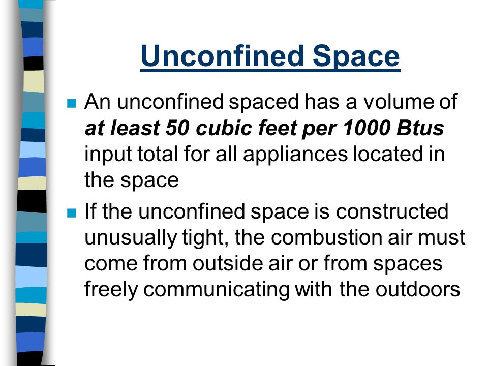 Unconfined Space n An unconfined spaced has a volume of at least 50 cubic feet per 1000 Btus input total for all appliances located in the space n If