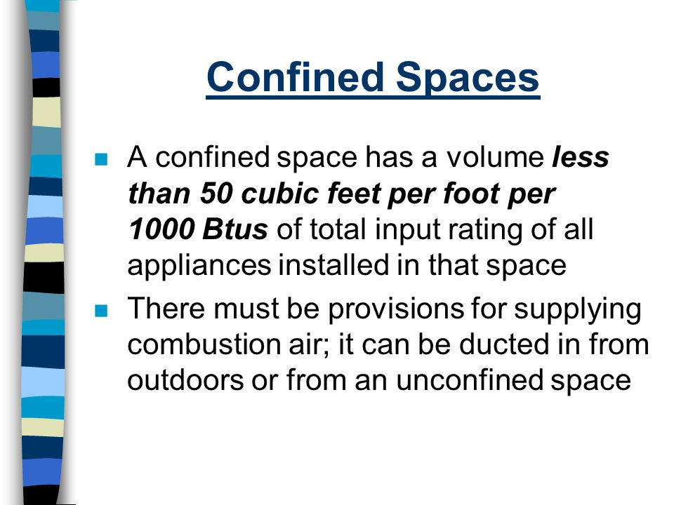 Confined Spaces n A confined space has a volume less than 50 cubic feet per foot per 1000 Btus of total input rating of all appliances installed in th