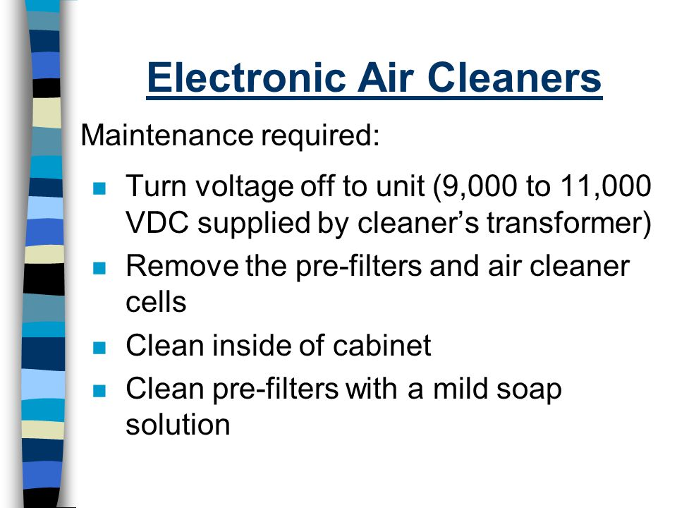 Electronic Air Cleaners n Turn voltage off to unit (9,000 to 11,000 VDC supplied by cleaner's transformer) n Remove the pre-filters and air cleaner ce