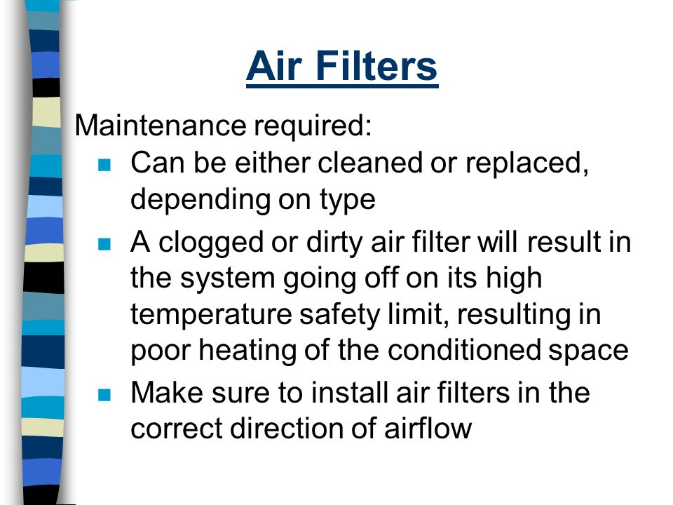 Air Filters n Can be either cleaned or replaced, depending on type n A clogged or dirty air filter will result in the system going off on its high tem