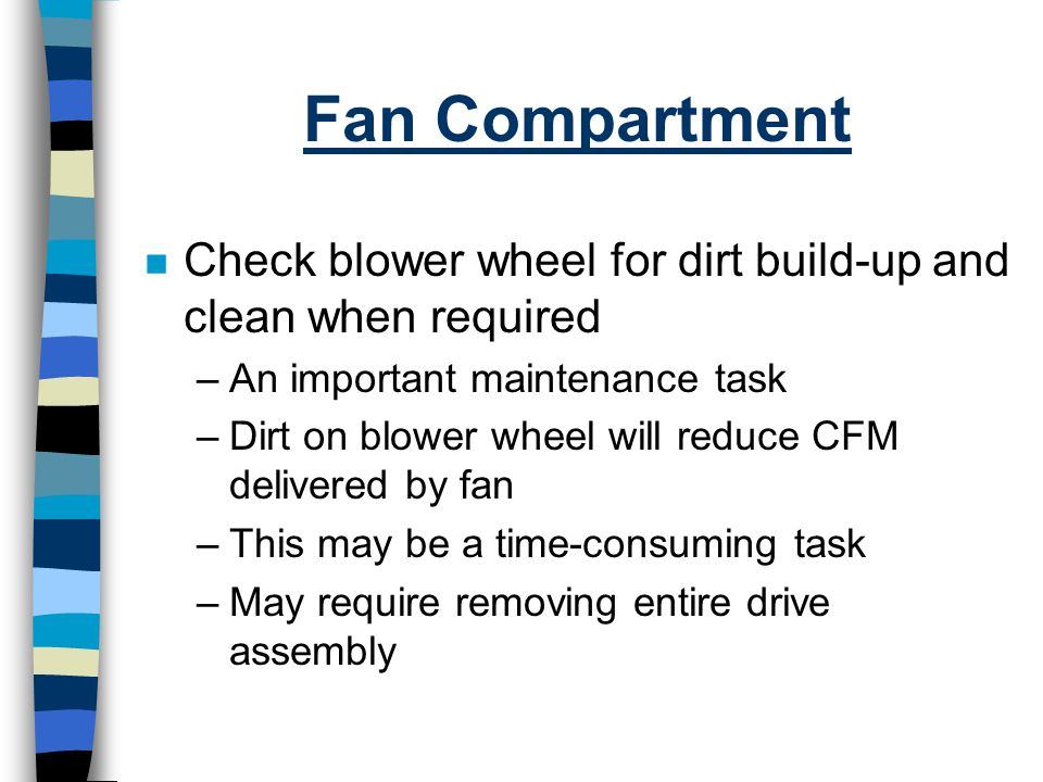 Fan Compartment n Check blower wheel for dirt build-up and clean when required –An important maintenance task –Dirt on blower wheel will reduce CFM de