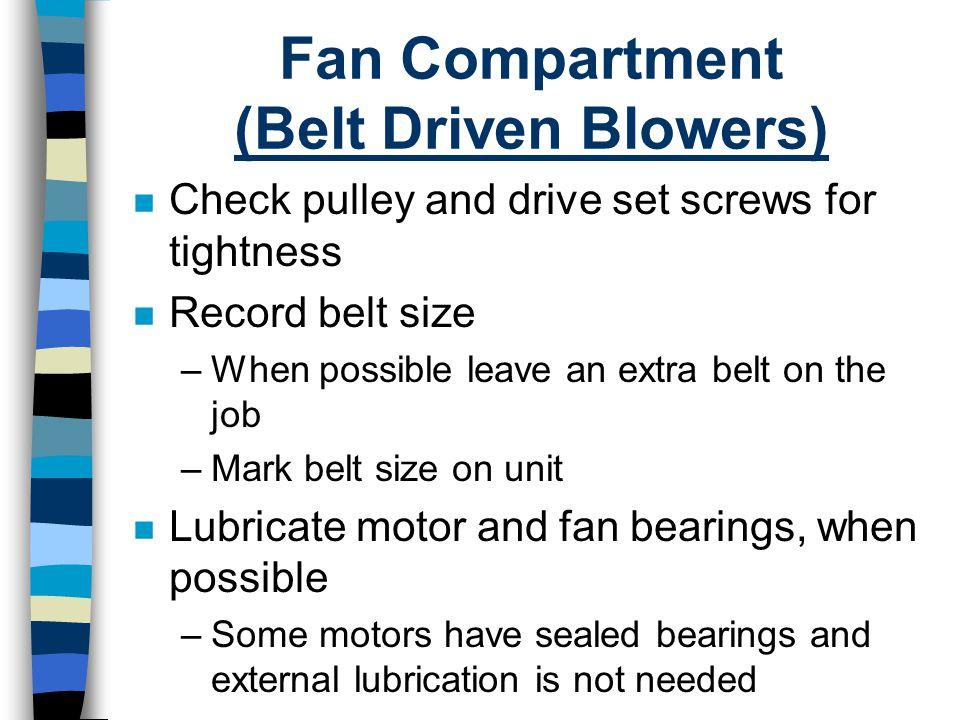 Fan Compartment (Belt Driven Blowers) n Check pulley and drive set screws for tightness n Record belt size –When possible leave an extra belt on the j