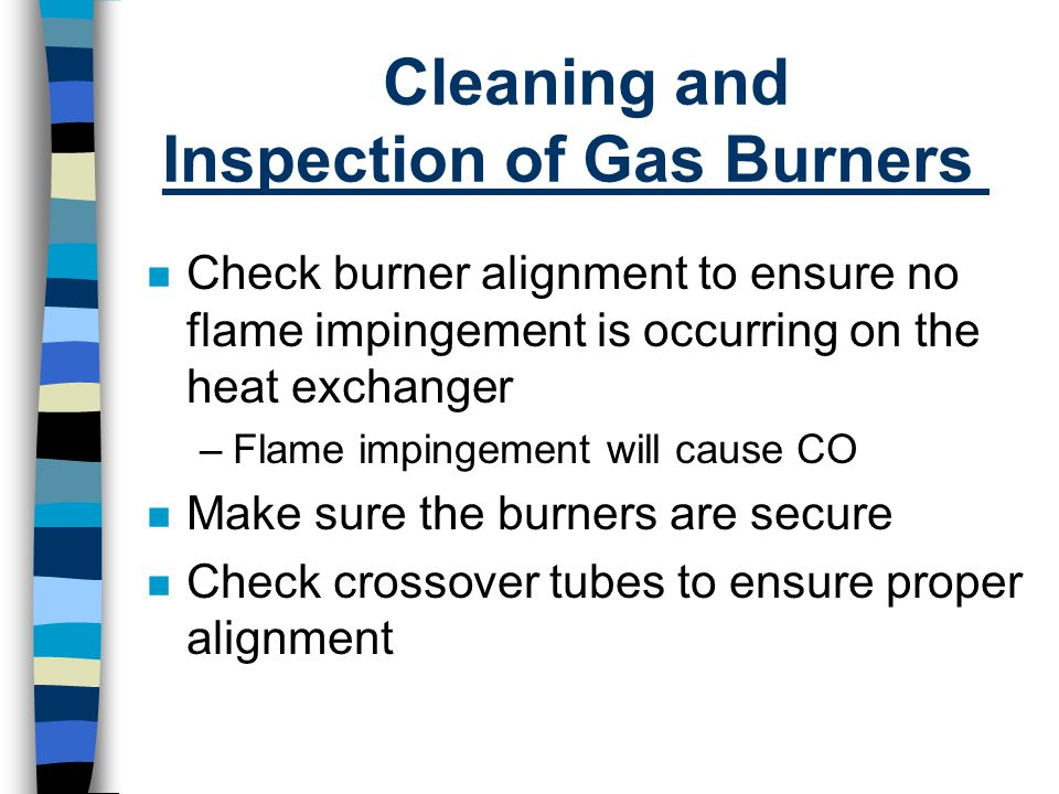 Cleaning and Inspection of Gas Burners n Check burner alignment to ensure no flame impingement is occurring on the heat exchanger –Flame impingement w