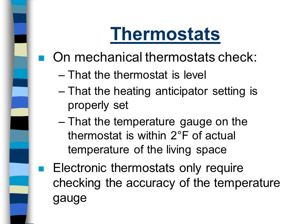 Thermostats n On mechanical thermostats check: –That the thermostat is level –That the heating anticipator setting is properly set –That the temperatu