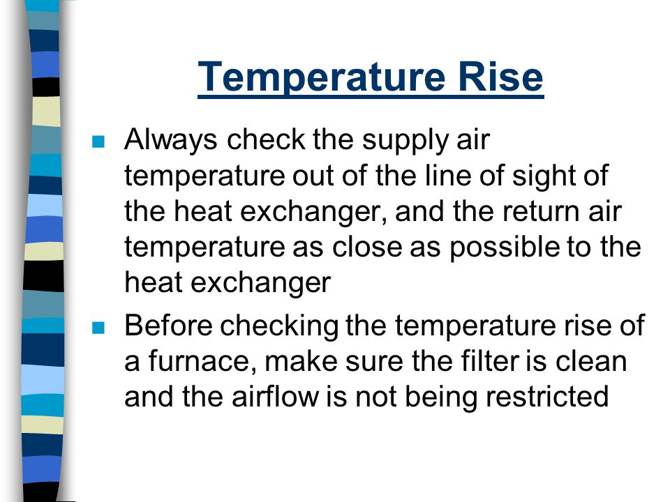 Temperature Rise n Always check the supply air temperature out of the line of sight of the heat exchanger, and the return air temperature as close as