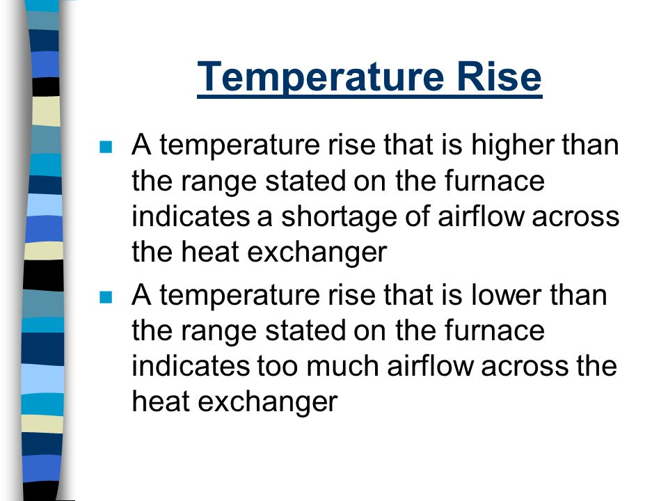 Temperature Rise n A temperature rise that is higher than the range stated on the furnace indicates a shortage of airflow across the heat exchanger n