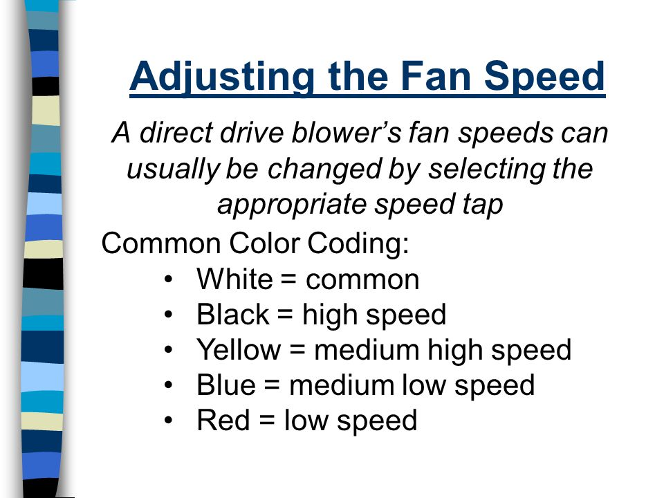 Adjusting the Fan Speed A direct drive blower's fan speeds can usually be changed by selecting the appropriate speed tap Common Color Coding: White =