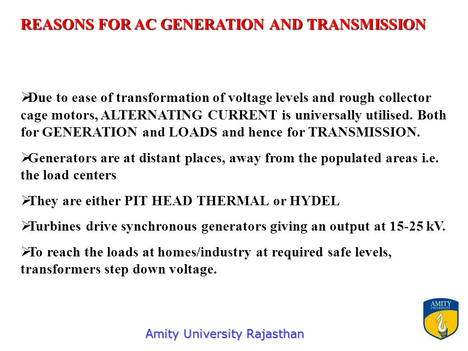   Due to ease of transformation of voltage levels and rough collector cage motors, ALTERNATING CURRENT is universally utilised. Both for GENERATION