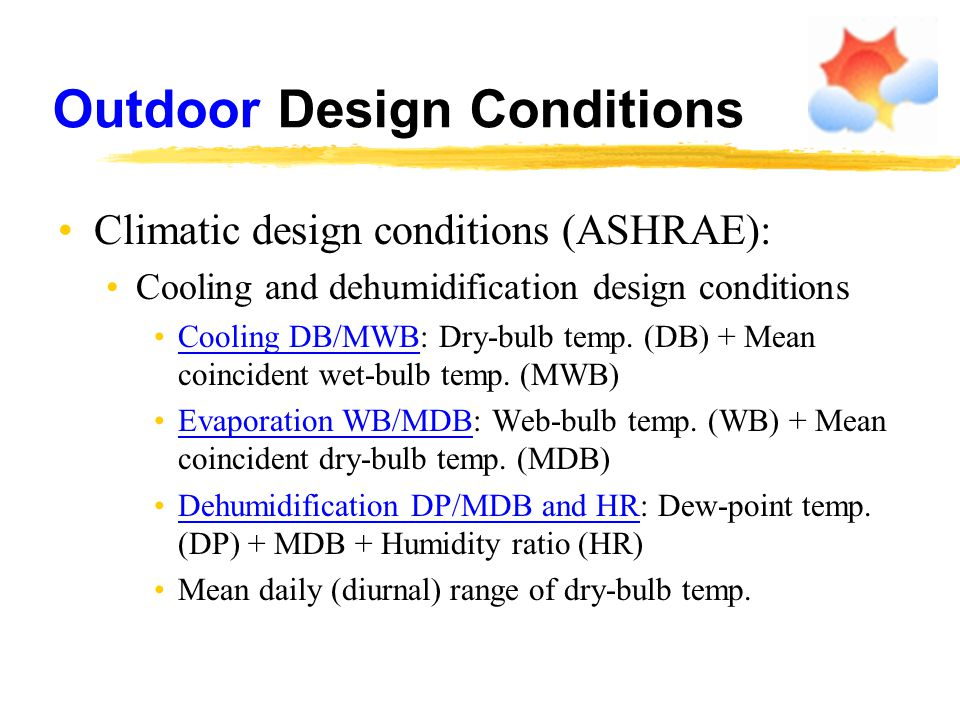 Outdoor Design Conditions Climatic design conditions (ASHRAE): Cooling and dehumidification design conditions Cooling DB/MWB: Dry-bulb temp. (DB) + Me