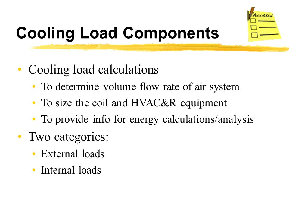 Cooling Load Components Cooling load calculations To determine volume flow rate of air system To size the coil and HVAC&R equipment To provide info fo