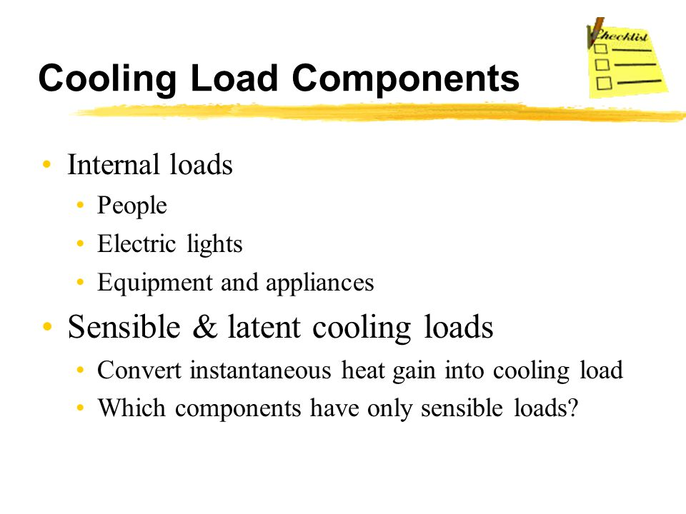 Cooling Load Components Internal loads People Electric lights Equipment and appliances Sensible & latent cooling loads Convert instantaneous heat gain