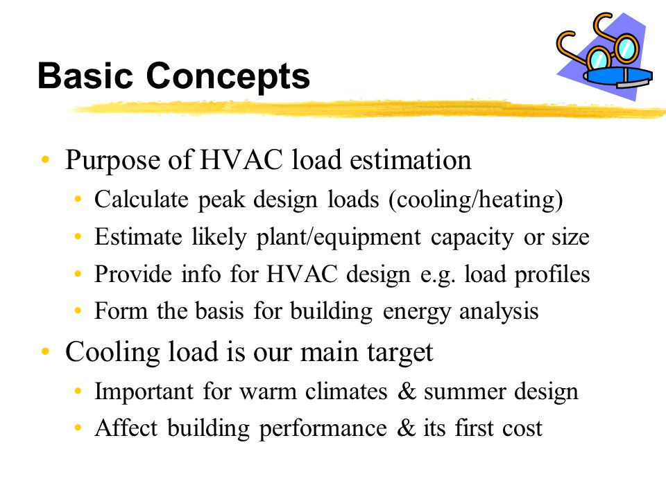 Basic Concepts Purpose of HVAC load estimation Calculate peak design loads (cooling/heating) Estimate likely plant/equipment capacity or size Provide