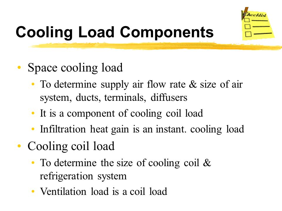Cooling Load Components Space cooling load To determine supply air flow rate & size of air system, ducts, terminals, diffusers It is a component of co