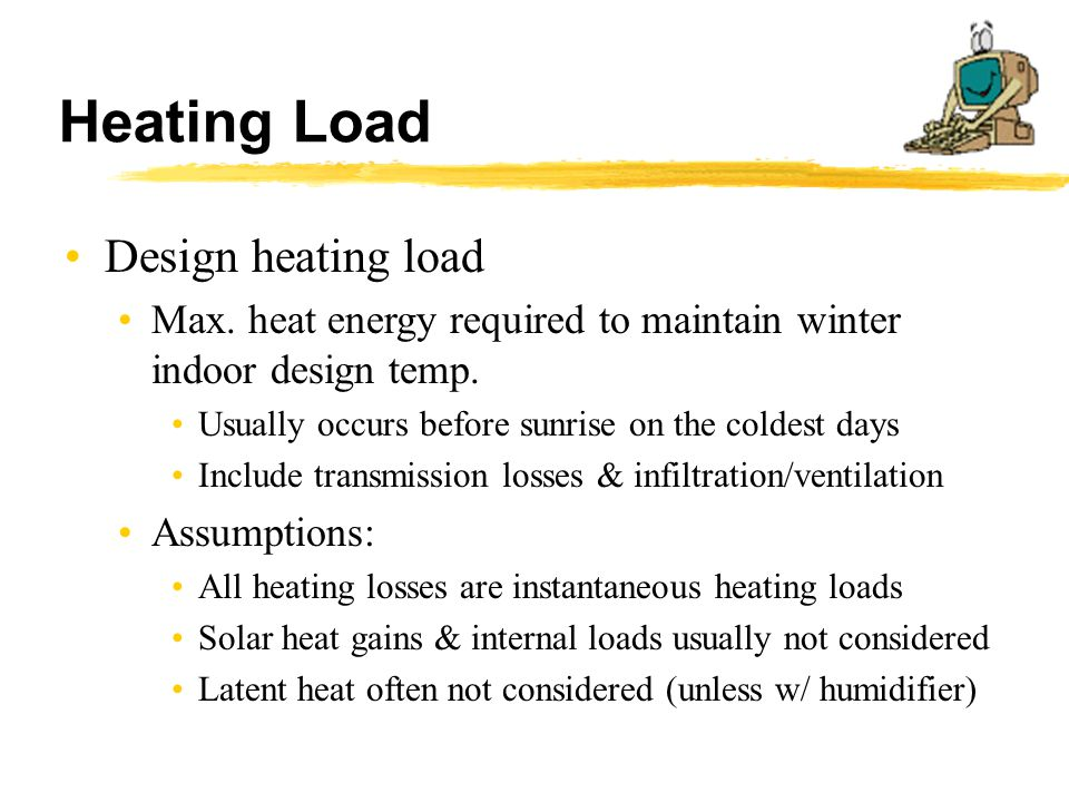 Heating Load Design heating load Max. heat energy required to maintain winter indoor design temp. Usually occurs before sunrise on the coldest days In