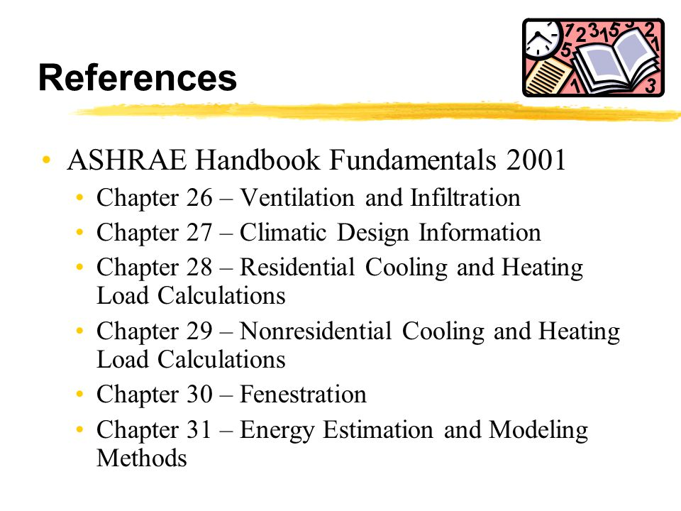 References ASHRAE Handbook Fundamentals 2001 Chapter 26 – Ventilation and Infiltration Chapter 27 – Climatic Design Information Chapter 28 – Residenti