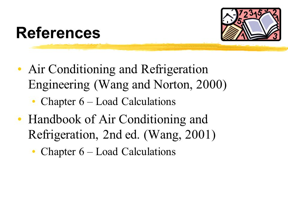 References Air Conditioning and Refrigeration Engineering (Wang and Norton, 2000) Chapter 6 – Load Calculations Handbook of Air Conditioning and Refri