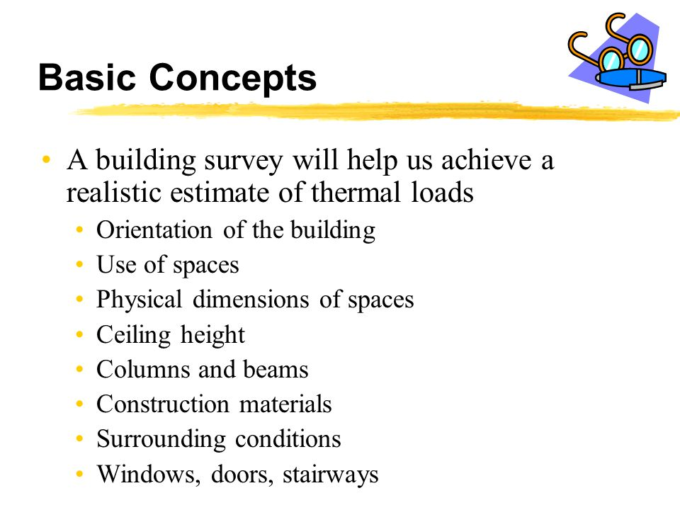 Basic Concepts A building survey will help us achieve a realistic estimate of thermal loads Orientation of the building Use of spaces Physical dimensi