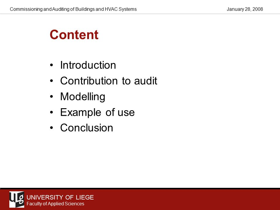 UNIVERSITY OF LIEGE Faculty of Applied Sciences January 28, 2008Commissioning and Auditing of Buildings and HVAC Systems Content Introduction Contribution to audit Modelling Example of use Conclusion
