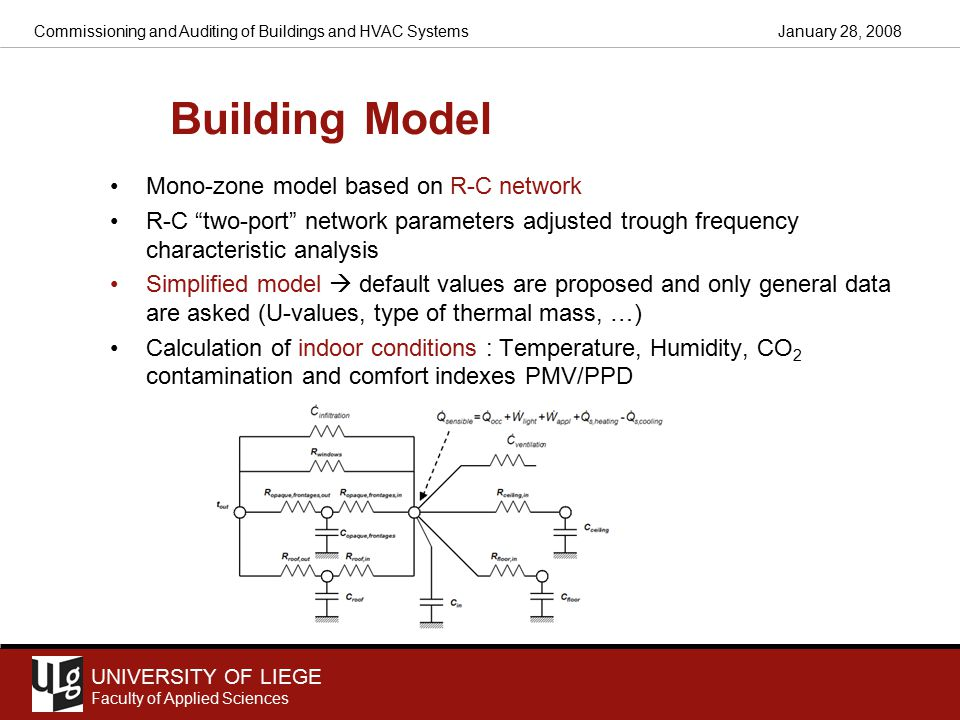 UNIVERSITY OF LIEGE Faculty of Applied Sciences January 28, 2008Commissioning and Auditing of Buildings and HVAC Systems Building Model Mono-zone model based on R-C network R-C two-port network parameters adjusted trough frequency characteristic analysis Simplified model  default values are proposed and only general data are asked (U-values, type of thermal mass, …) Calculation of indoor conditions : Temperature, Humidity, CO 2 contamination and comfort indexes PMV/PPD