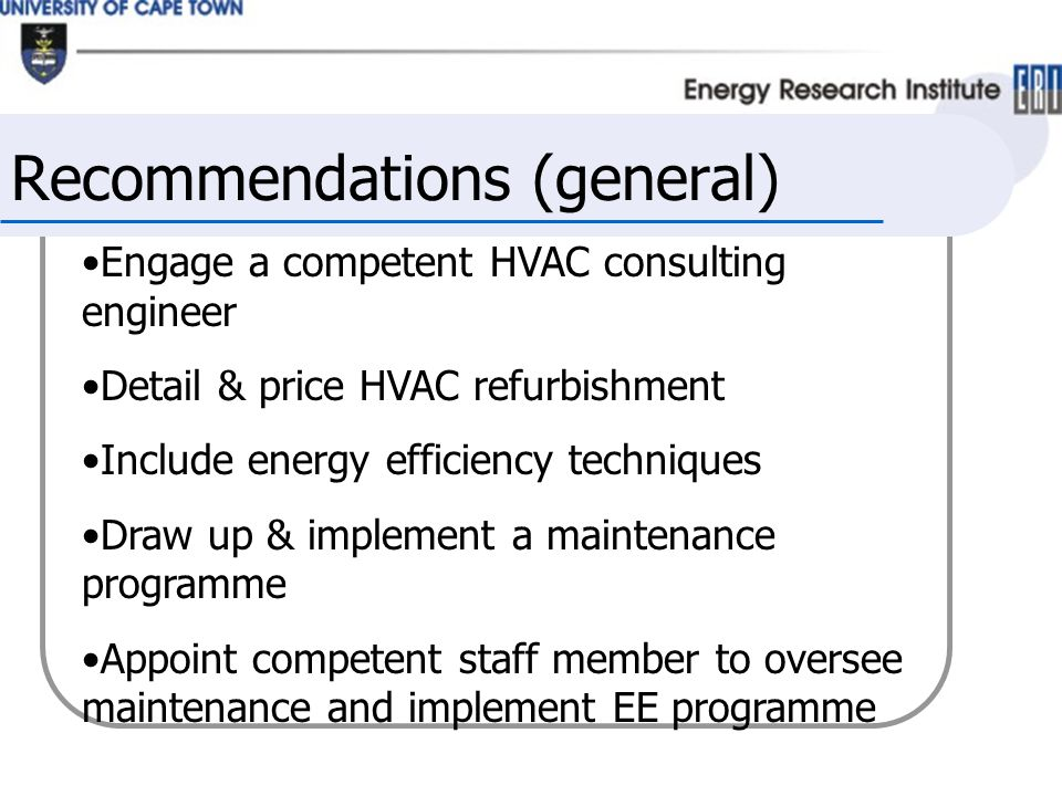 Recommendations (general) Engage a competent HVAC consulting engineer Detail & price HVAC refurbishment Include energy efficiency techniques Draw up & implement a maintenance programme Appoint competent staff member to oversee maintenance and implement EE programme