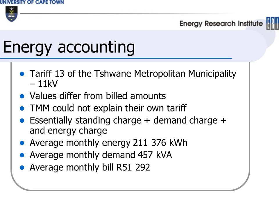 Energy accounting Tariff 13 of the Tshwane Metropolitan Municipality – 11kV Values differ from billed amounts TMM could not explain their own tariff Essentially standing charge + demand charge + and energy charge Average monthly energy 211 376 kWh Average monthly demand 457 kVA Average monthly bill R51 292