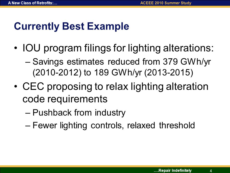 ….Repair Indefinitely 4 A New Class of Retrofits:… ACEEE 2010 Summer Study Currently Best Example IOU program filings for lighting alterations: –Savings estimates reduced from 379 GWh/yr (2010-2012) to 189 GWh/yr (2013-2015) CEC proposing to relax lighting alteration code requirements –Pushback from industry –Fewer lighting controls, relaxed threshold