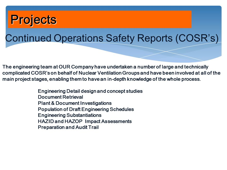 Projects Continued Operations Safety Reports (COSR's) The engineering team at OUR Company have undertaken a number of large and technically complicated COSR's on behalf of Nuclear Ventilation Groups and have been involved at all of the main project stages, enabling them to have an in-depth knowledge of the whole process.