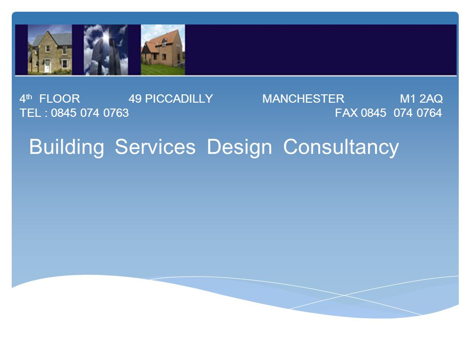 4 th FLOOR 49 PICCADILLY MANCHESTER M1 2AQ TEL : 0845 074 0763 FAX 0845 074 0764 Building Services Design Consultancy