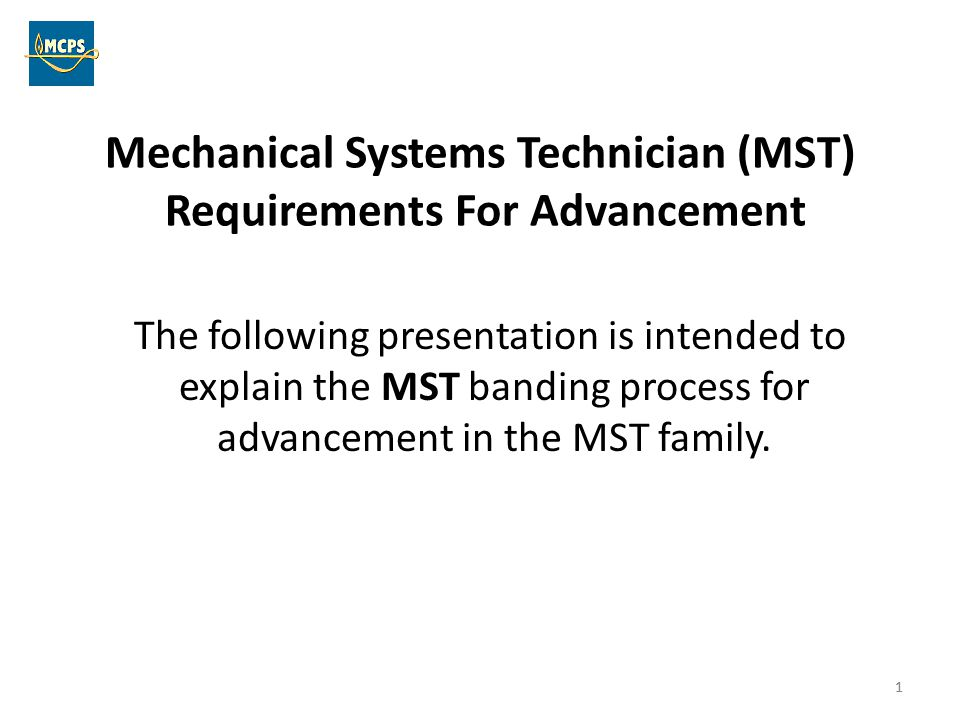 1 Mechanical Systems Technician (MST) Requirements For Advancement The following presentation is intended to explain the MST banding process for advan