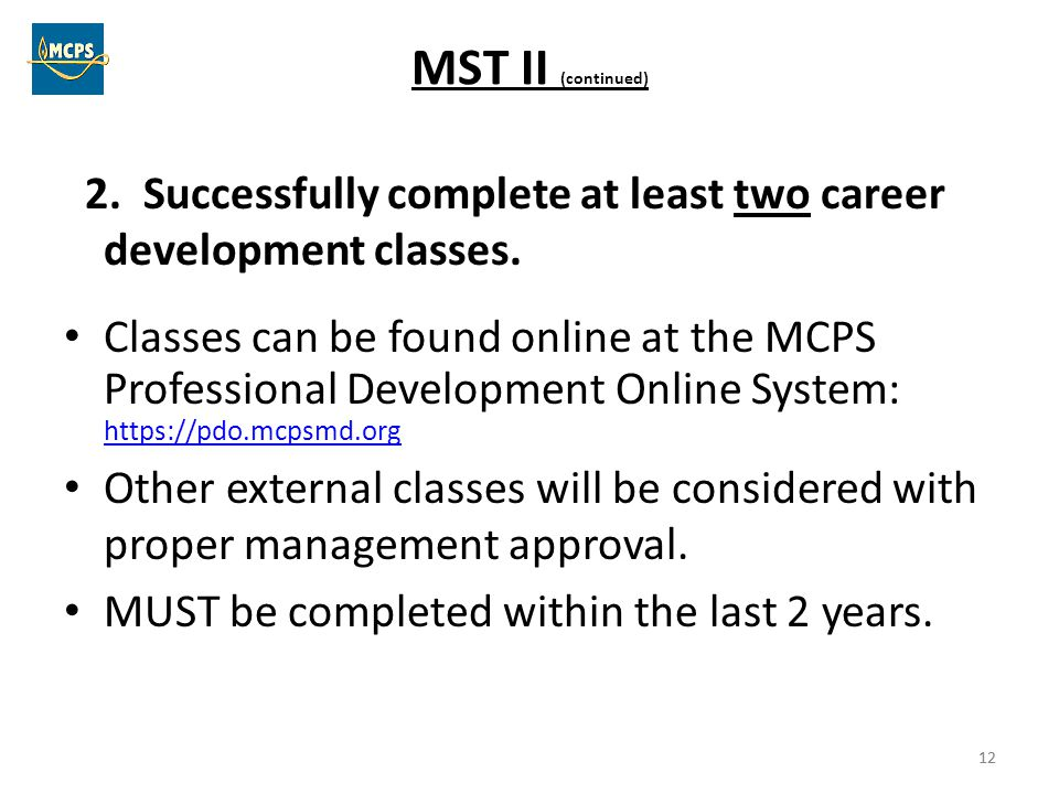 12 MST II (continued) 2. Successfully complete at least two career development classes. Classes can be found online at the MCPS Professional Developme