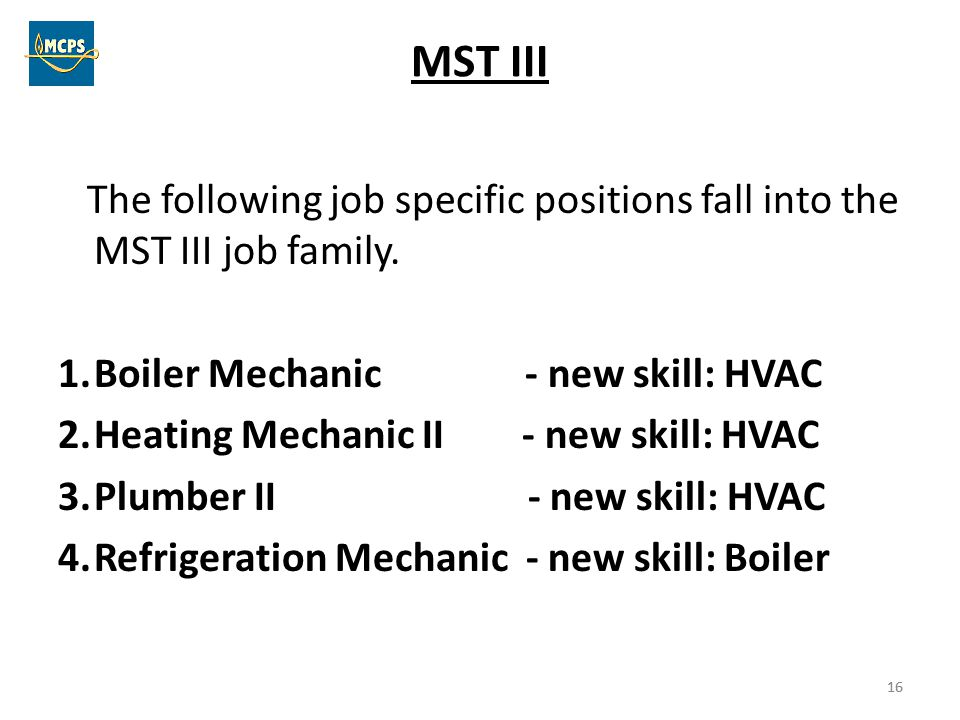 16 MST III The following job specific positions fall into the MST III job family. 1.Boiler Mechanic - new skill: HVAC 2.Heating Mechanic II - new skil