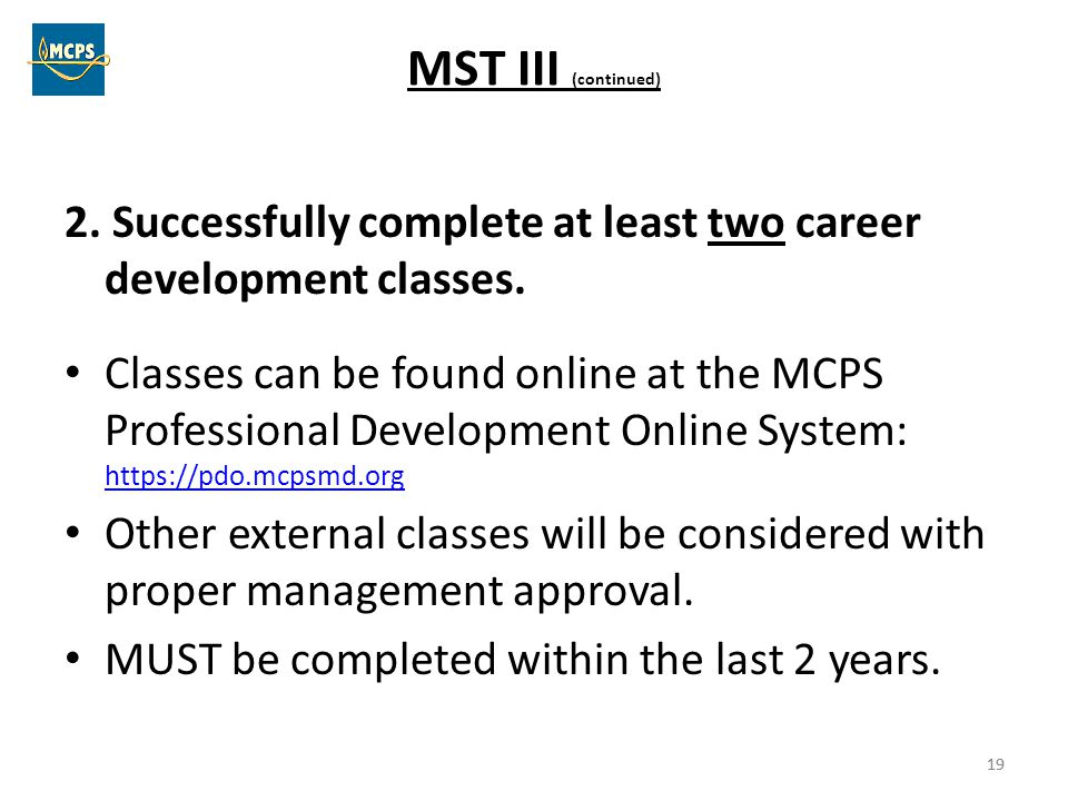 19 MST III (continued) 2. Successfully complete at least two career development classes. Classes can be found online at the MCPS Professional Developm