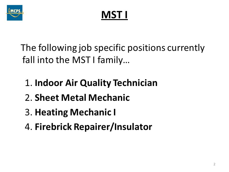 2 MST I The following job specific positions currently fall into the MST I family… 1. Indoor Air Quality Technician 2. Sheet Metal Mechanic 3. Heating