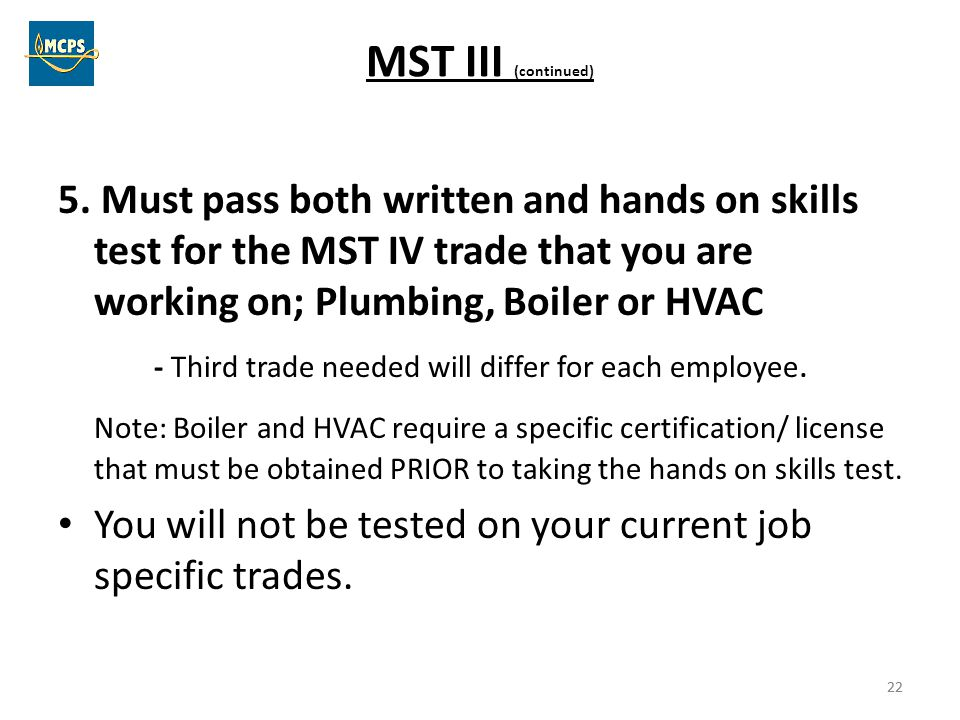 22 MST III (continued) 5. Must pass both written and hands on skills test for the MST IV trade that you are working on; Plumbing, Boiler or HVAC - Thi