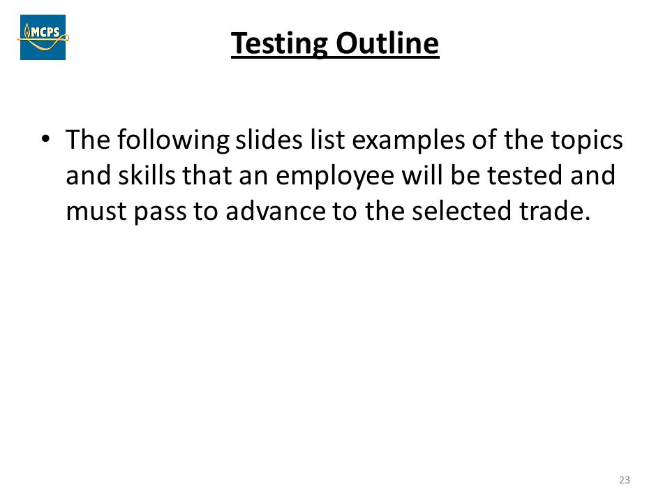 23 Testing Outline The following slides list examples of the topics and skills that an employee will be tested and must pass to advance to the selecte
