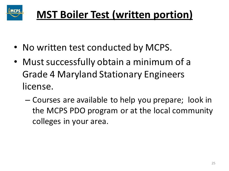 25 MST Boiler Test (written portion) No written test conducted by MCPS. Must successfully obtain a minimum of a Grade 4 Maryland Stationary Engineers