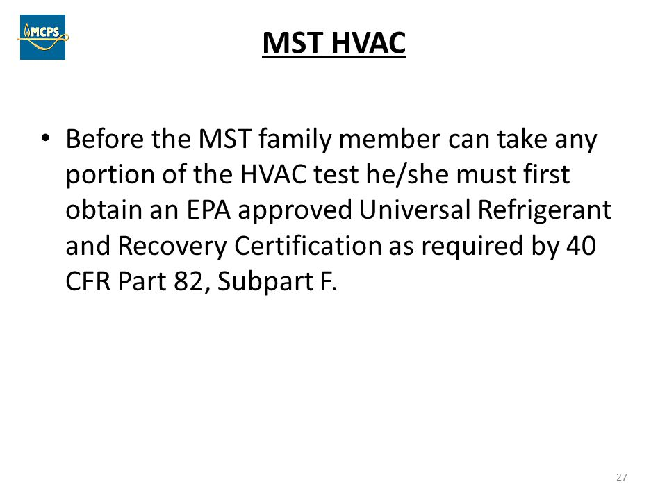27 MST HVAC Before the MST family member can take any portion of the HVAC test he/she must first obtain an EPA approved Universal Refrigerant and Reco