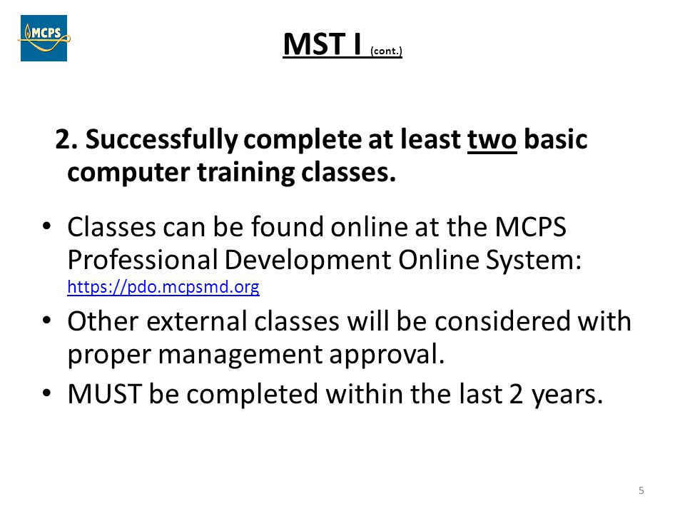 5 MST I (cont.) 2. Successfully complete at least two basic computer training classes. Classes can be found online at the MCPS Professional Developmen
