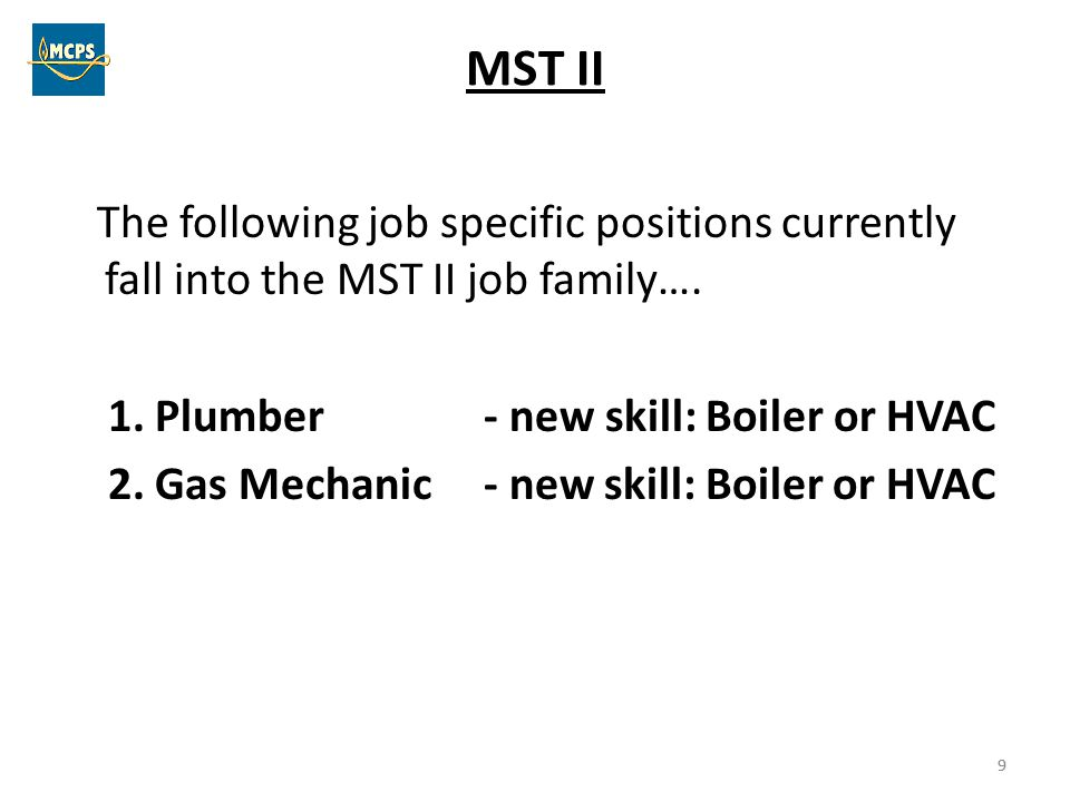 9 MST II The following job specific positions currently fall into the MST II job family…. 1. Plumber - new skill: Boiler or HVAC 2. Gas Mechanic - new