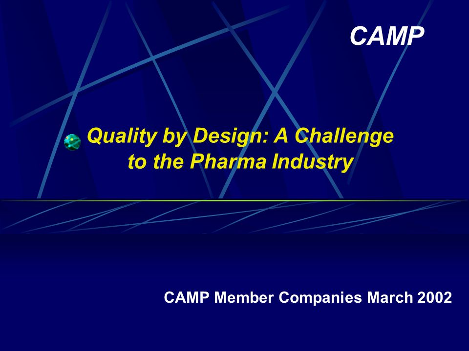 Quality by Design: A Challenge to the Pharma Industry CAMP Member Companies March 2002 CAMP