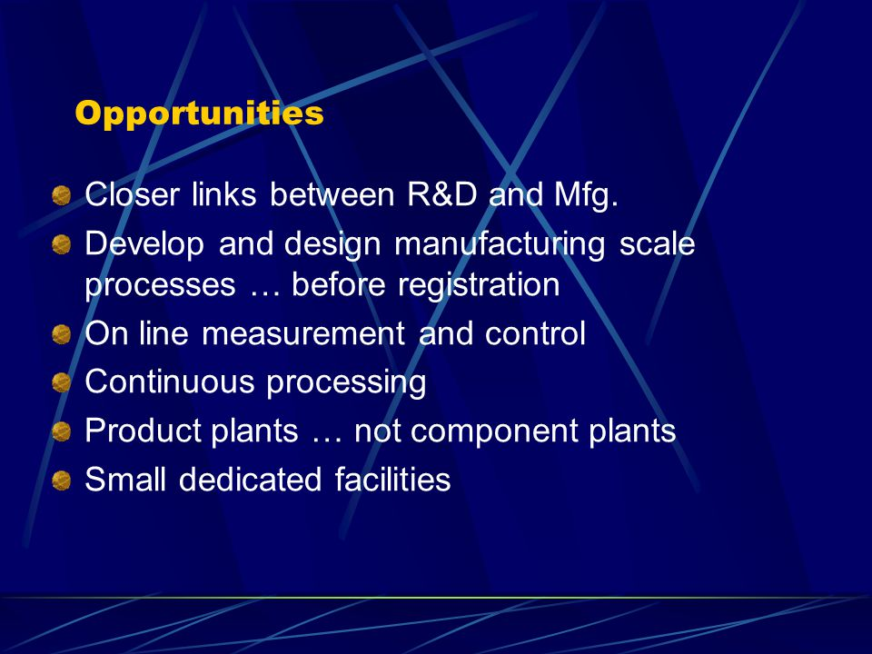 Opportunities Closer links between R&D and Mfg. Develop and design manufacturing scale processes … before registration On line measurement and control