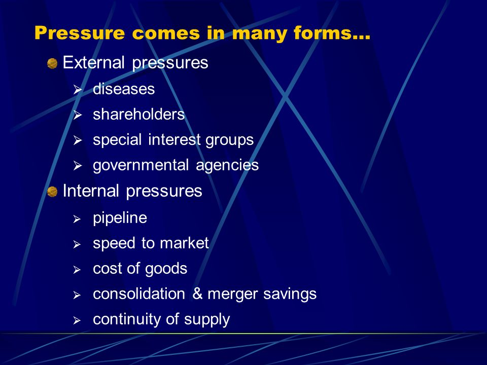 Pressure comes in many forms… External pressures  diseases  shareholders  special interest groups  governmental agencies Internal pressures  pipeline  speed to market  cost of goods  consolidation & merger savings  continuity of supply
