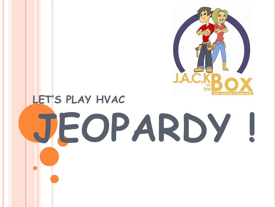 LET'S PLAY HVAC JEOPARDY !