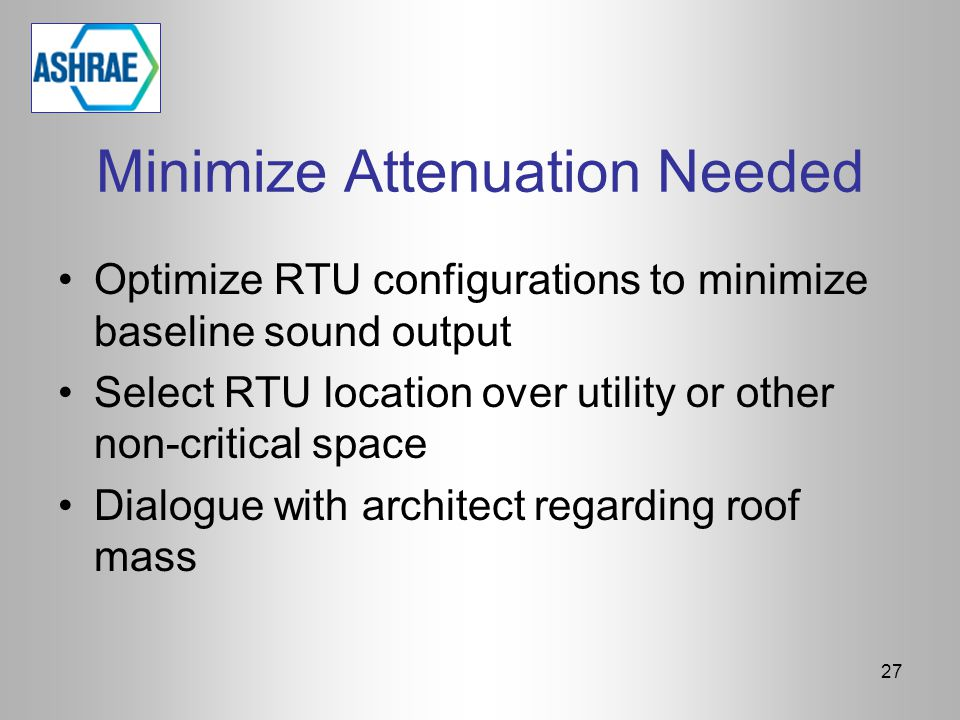 Minimize Attenuation Needed Optimize RTU configurations to minimize baseline sound output Select RTU location over utility or other non-critical space Dialogue with architect regarding roof mass 27