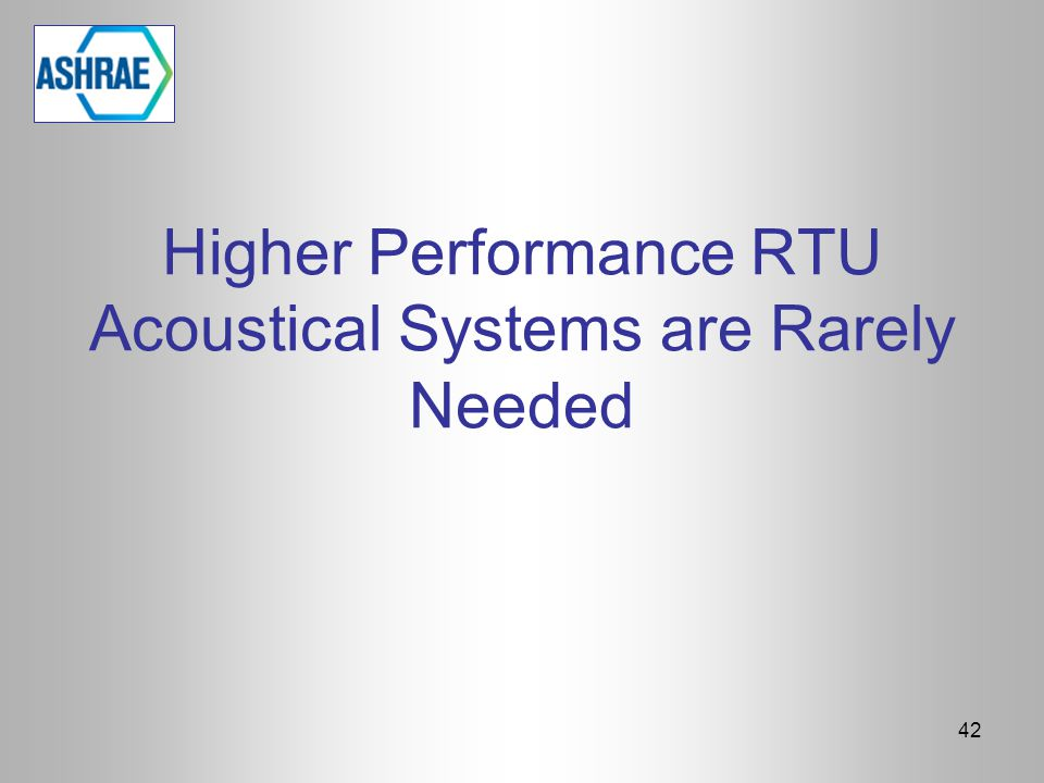 Higher Performance RTU Acoustical Systems are Rarely Needed 42