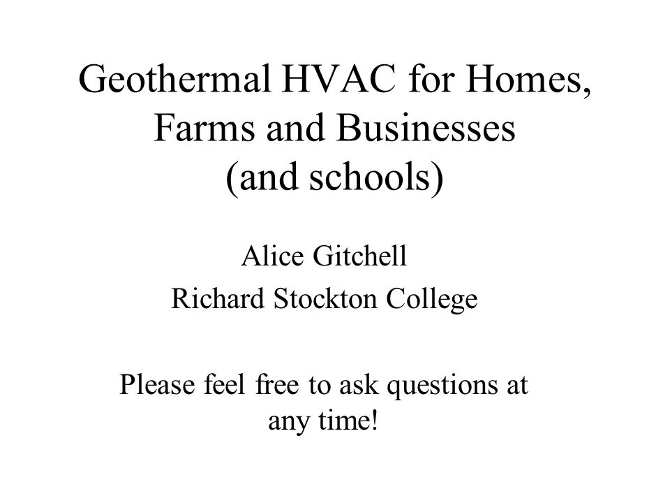 Geothermal HVAC for Homes, Farms and Businesses (and schools) Alice Gitchell Richard Stockton College Please feel free to ask questions at any time!